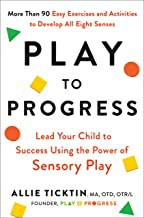 Play to progress : lead your child to success using the power of sensory play by Ticktin, Allie