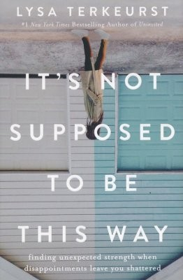 It's Not Supposed to Be This Way: Finding Unexpected Strength When Disappointmen by Terkeurst, Lysa