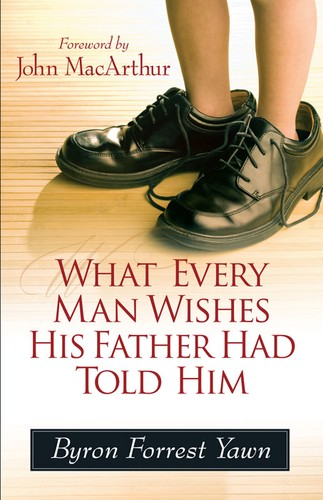 What Every Man Wishes His Father Had Told Him by Yawn, Byron Forrest