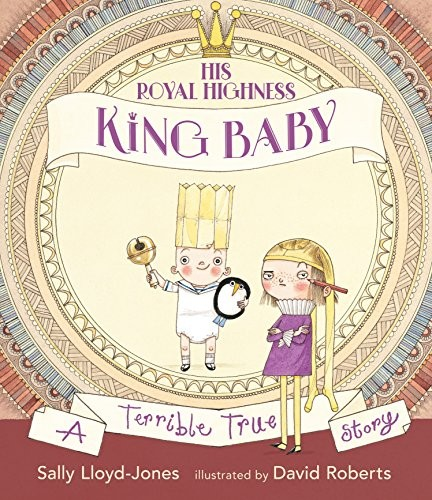 His Royal HIghness King Baby: A Terrible True Story by Lloyd-Jones, Sally