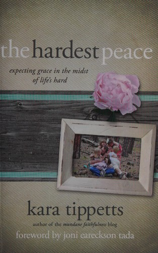 Hardest Peace: Expecting Grace in the Midst of Life's Hard by Tippetts, Kara
