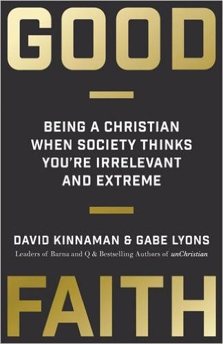 Good Faith: Being a Christian When Society Thinks You're Irrelevant and Extreme by Kinnaman, D. & Lyons, G.