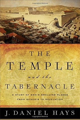 Temple and the Tabernacle: A Study of God's Dwelling Places from Genesis to Reve by Hays, J. Daniel