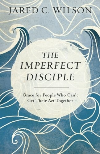 Imperfect Disciple: Grace for People Who Can't Get Their Act Together by Wilson, Jared C.