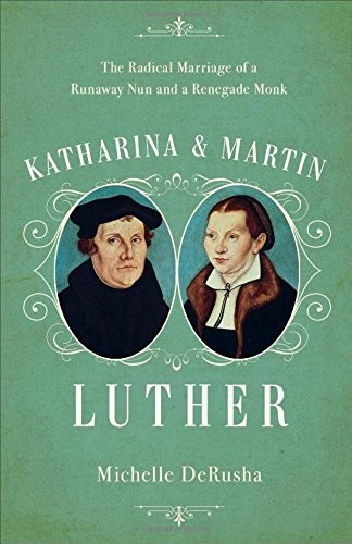 Katharina and Martin Luther: The Radical Marriage of a Runaway Nun and a Renegad by DeRusha, Michelle