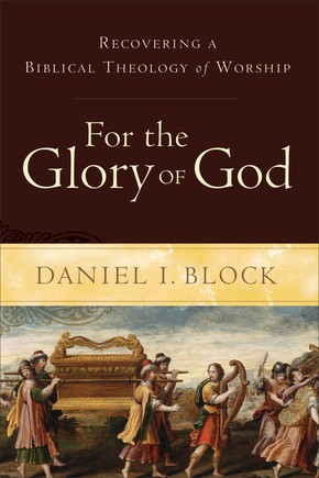 For the Glory of God: Recovering a Biblical Theology of Worship by Block, Daniel I.