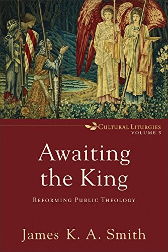 Awaiting the King: Reforming Public Theology by Smith, James K. A.