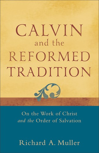Calvin and the Reformed Tradition: On the Work of Christ and the Order of Salvat by Muller, Richard