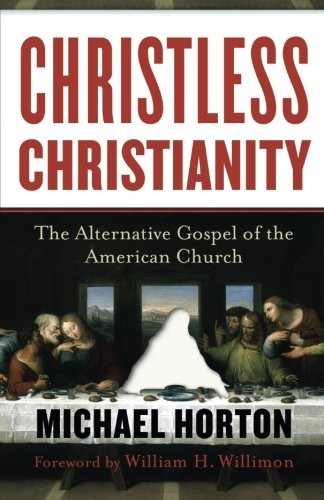 Christless Christianity: The Alternative Gospel of the American Church by Horton, Michael