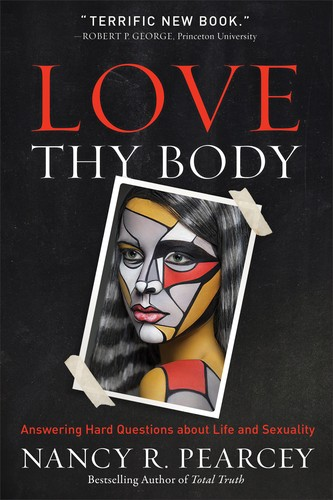 Love Thy Body by Pearcey, Nancy R.