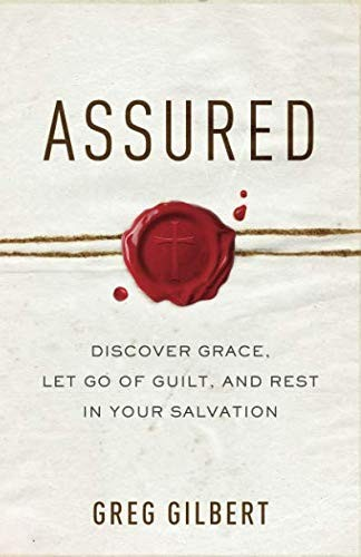 Assured: Discover Grace, Let Go of Guilt, and Rest in Your Salvation by Gilbert, Greg
