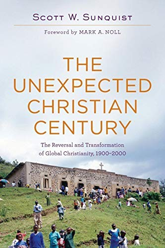 Unexpected Christian Century: Reversal and Transformation of Global Chrisitianit by Sunquist, Scott W.