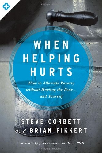When Helping Hurts: How to Alleviate Poverty Without Hurting the Poor . . . and by Corbett, S. & Fikkert, B.