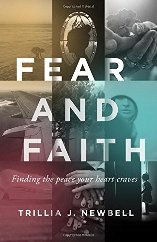 Fear and Faith: Finding the Peace Your Heart Craves by Newbell, Trillia J.