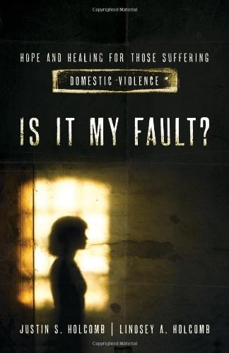 Is It My Fault?: Hope and Healing for Those Suffering Domestic Violence by Holcomb, Justin & Lindsey