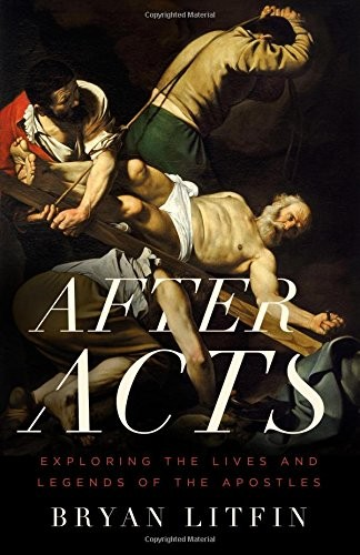 After Acts: Exploring the Lives and Legends of the Apostles by Litfin, Bryan