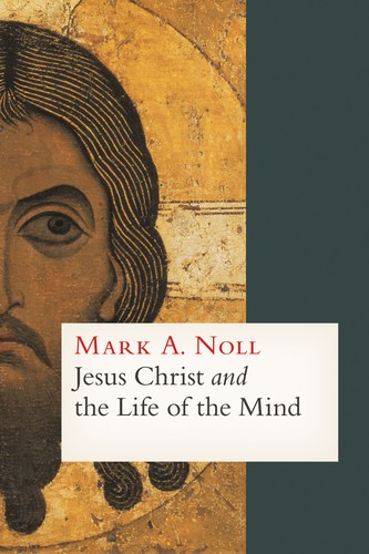 Jesus Christ and the Life of the Mind by Noll, Mark