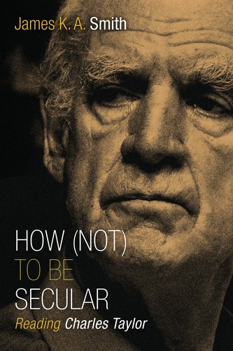 How (Not) to be Secular Reading Charles Taylor by Smith, James K. A.