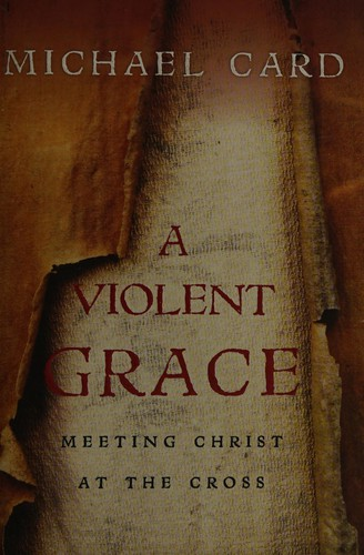 Violent Grace, A Meeting Christ at the Cross by Card, Michael