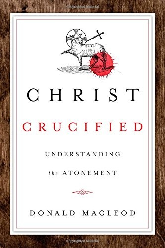 Christ Crucified: Understanding the Atonement by MacLeod, Donald