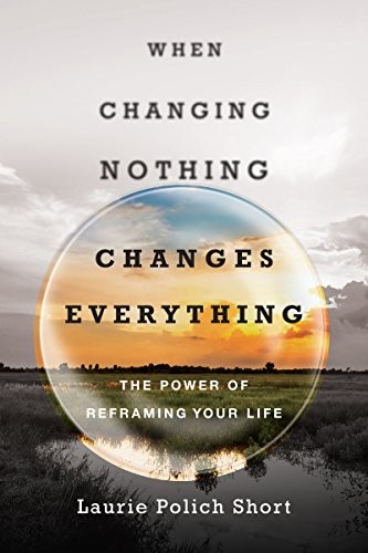When Changing Nothing Changes Everything: The Power of Reframing Your Life by Short, Laurie