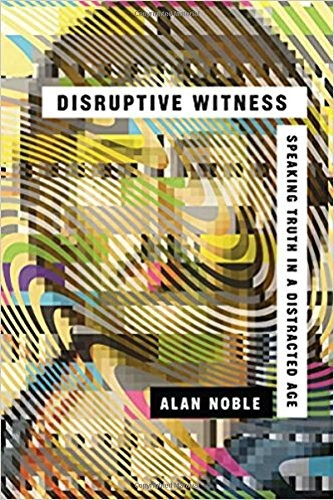 Disruptive Witness: Speaking Truth in a Distracted Age by Noble, Alan