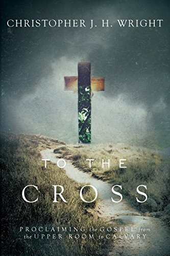 To the Cross: Proclaiming the Gospel from the Upper Room to Calvary by Wright, Christopher