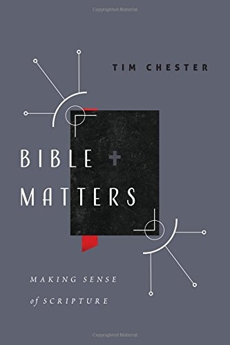 Bible Matters: Making Sense of Scripture by Chester, Tim