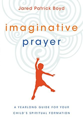 Imaginative Prayer: A Yearlong Guide for Your Child's Spiritual Formation by Boyd, Jared Patrick