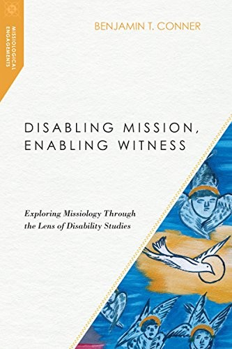 Disabling Mission, Enabling Witness: Exploring Missiology Through the Lens of Di by Conner, Benjamin T.