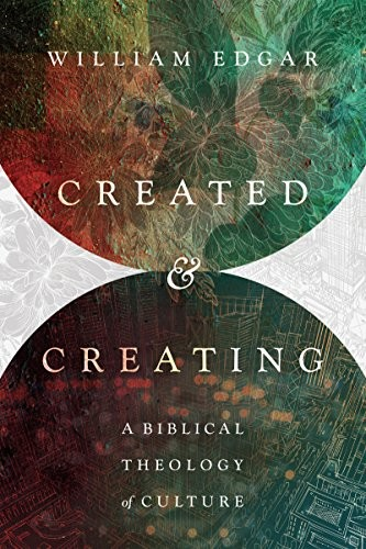 Created and Creating: A Biblical Theology of Culture by Edgar, William