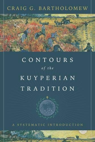 Contours of the Kuyperian Tradition: A Systematic Introduction by Bartholomew, Craig G.