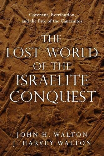 Lost World of the Israelite Conquest: Covenant, Retribution, and the Fate of the by Walton, John & Walton, J. H.
