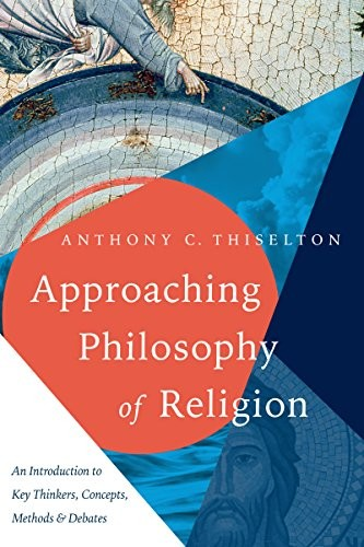 Approaching Philosophy of Religion: An Introduction to Key Thinkers, Concepts, M by Thiselton, Anthony C.