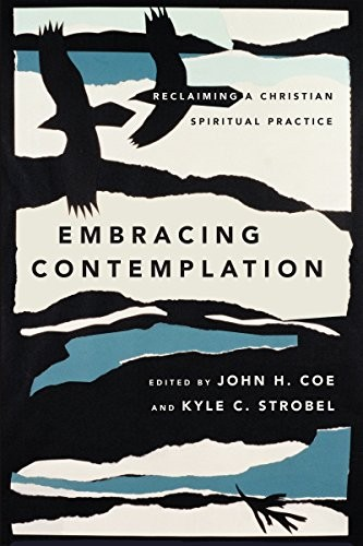 Embracing Contemplation: Reclaiming a Christian Spiritual Practice by Coe, John & Strobel, Kyle