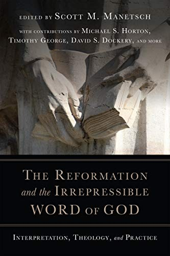 Reformation and the Irrepressible Word of God: Interpretation, Theology, and Pra by Manetsch, Scott M. editor