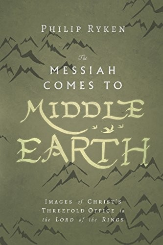 The Messiah Comes to Middle-Earth: Images of Christ's Threefold Office in The Lo by Ryken, Philip