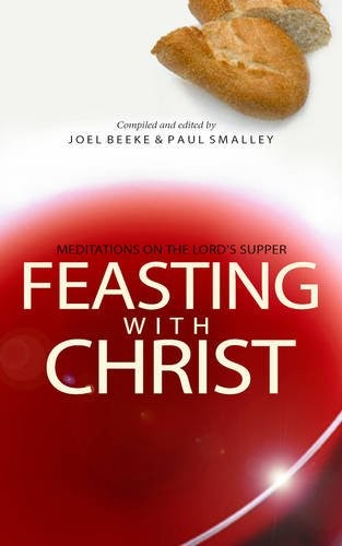 Feasting with Christ: Meditations on the Lord's Supper by Beeke, J. & Smalley, P.