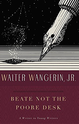 Beate Not the Poore Desk: A Writer to Young Writers by wangerin, Jr., Walter