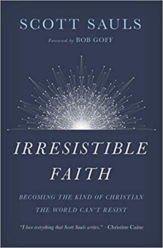 Irresistible Faith: Becoming the Kind of Christian the World Can't Resist by Sauls, Scott