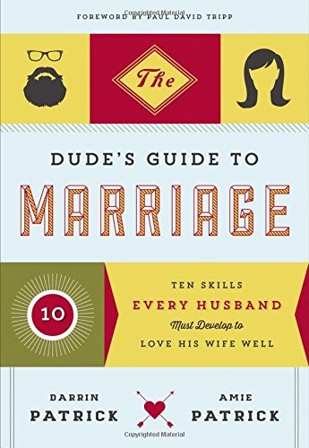 Dude's Guide to Marriage: Ten Skills Every Husband Must Develop to Love His Wife by Patrick, Darrin & Amie