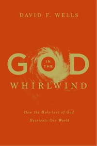 God in the Whirlwind: How the Holy-love of God Reorients Our World by Wells, David