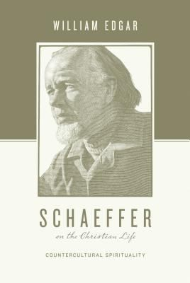 Schaeffer on the Christian Life: Counterculture Spirituality by Edgar, William