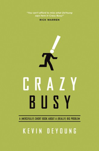 Crazy Busy: A (Mercifully) Short Book About a Really Big Problem by DeYoung, Kevin