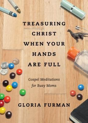 Treasuring Christ When your Hands are Full by Furman, Gloria