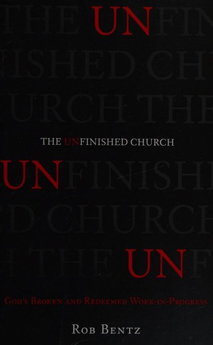 Unfinished Church: God's Broken and Redeemed Work in Progress by Bentz, Rob