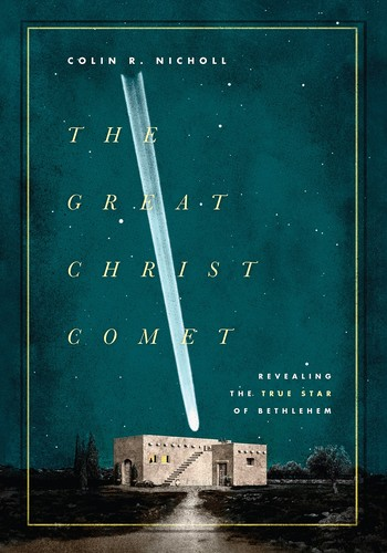 Great Christ Comet: Revealing the True Star of Bethlehem by Nicholl, Colin R.