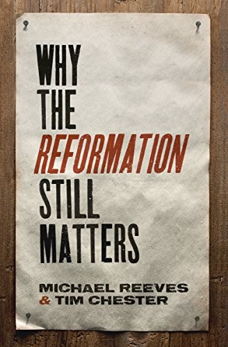 Why the Reformation Still Matters by Reeves, M. and Chester, T.