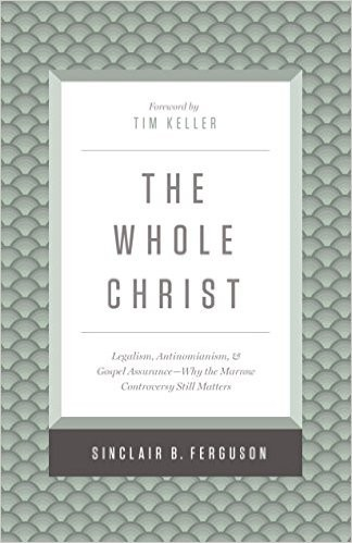 Whole Christ: Legalism, Antinomianism, and Gospel Assurance - Why the Marrow Con by Ferguson, Sinclair B.