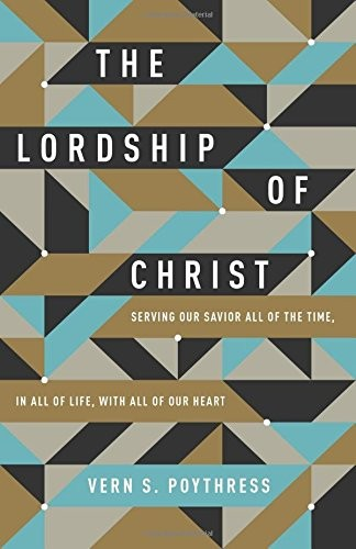 Lordship of Christ: Serving Our Savior All of the Time, in All of Life, with All by Poythress, Vern S.